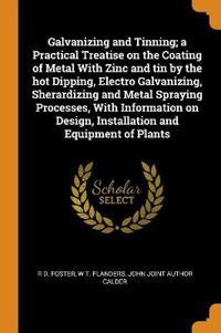Galvanizing and Tinning; A Practical Treatise on the Coating of Metal with Zinc and Tin by the Hot Dipping, Electro Galvanizing, Sherardizing and Meta