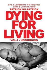Dying for Living: Sins & Confessions of a Hollywood Villain & Libertine Patriot