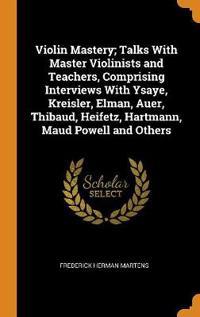 Violin Mastery; Talks with Master Violinists and Teachers, Comprising Interviews with Ysaye, Kreisler, Elman, Auer, Thibaud, Heifetz, Hartmann, Maud P