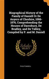 Biographical History of the Family of Daniell Or De Anyers of Cheshire, 1066-1876, Comprehending the Houses of Daresbury, De Bradley, and De Tabley, Compiled by P. and M. Daniell