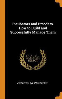 Incubators and Brooders. How to Build and Successfully Manage Them