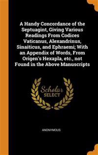 Handy Concordance of the Septuagint, Giving Various Readings From Codices Vaticanus, Alexandrinus, Sinaiticus, and Ephraemi; With an Appendix of Words, From Origen's Hexapla, etc., not Found in the Above Manuscripts