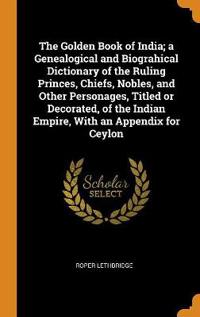 The Golden Book of India; A Genealogical and Biograhical Dictionary of the Ruling Princes, Chiefs, Nobles, and Other Personages, Titled or Decorated, of the Indian Empire, with an Appendix for Ceylon