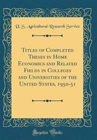 Titles of Completed Theses in Home Economics and Related Fields in Colleges and Universities of the United States, 1950-51 (Classic Reprint)