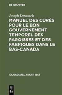 Manuel Des Cur s Pour Le Bon Gouvernement Temporel Des Paroisses Et Des Fabriques Dans Le Bas-Canada