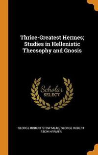 Thrice-Greatest Hermes; Studies in Hellenistic Theosophy and Gnosis