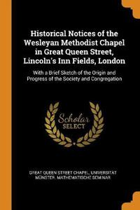 Historical Notices of the Wesleyan Methodist Chapel in Great Queen Street, Lincoln's Inn Fields, London