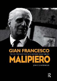Gian Francesco Malipiero (1882-1973): The Life, Times and Music of a Wayward Genius