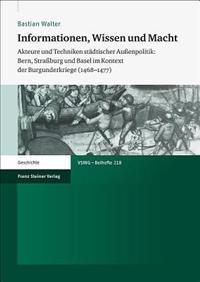Informationen, Wissen Und Macht: Akteure Und Techniken Stadtischer Aussenpolitik: Bern, Strassburg Und Basel Im Kontext Der Burgunderkriege (1468-1477