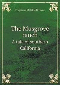 The Musgrove Ranch a Tale of Southern California