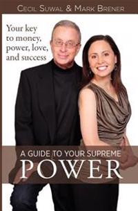 A Guide to Your Supreme Power: Your Key to Money, Power, Love, and Success