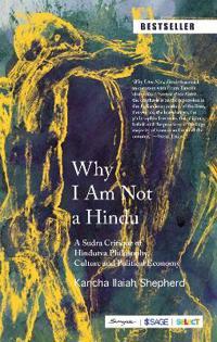 Why I Am Not a Hindu: A Sudra Critique of Hindutva Philosophy, Culture and Political Economy
