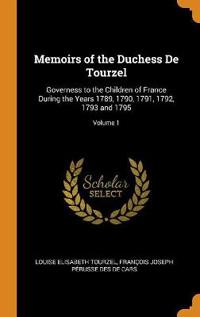 Memoirs of the Duchess de Tourzel: Governess to the Children of France During the Years 1789, 1790, 1791, 1792, 1793 and 1795; Volume 1