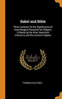 Babel and Bible: Three Lectures On the Significance of Assyriological Research for Religion, Embodying the Most Important Criticisms and the Author's
