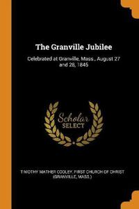 The Granville Jubilee: Celebrated at Granville, Mass., August 27 and 28, 1845