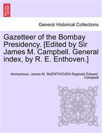 Gazetteer of the Bombay Presidency. [Edited by Sir James M. Campbell. General Index, by R. E. Enthoven.] Volume XVIII. Part III.