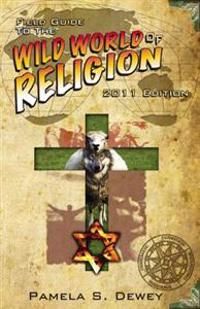 Field Guide to the Wild World of Religion: 2011 Edition