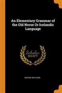 Elementary Grammar of the Old Norse Or Icelandic Language