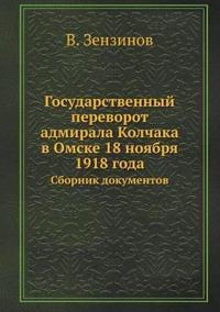 Gosudarstvennyj Perevorot Admirala Kolchaka V Omske 18 Noyabrya 1918 Goda Sbornik Dokumentov