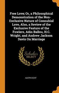 Free Love; Or, a Philosophical Demonstration of the Non-Exclusive Nature of Connubial Love, Also, a Review of the Exclusive Feature of the Fowlers, Adin Ballou, H.C. Wright, and Andrew Jackson Davis on Marriage