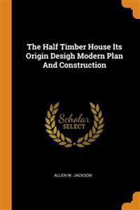 Half Timber House Its Origin Desigh Modern Plan And Construction