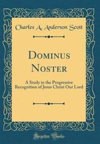 Dominus Noster: A Study in the Progressive Recognition of Jesus Christ Our Lord (Classic Reprint)