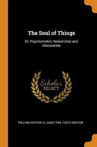 The Soul of Things: Or, Psychometric Researches and Discoveries