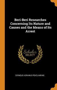 Beri-Beri Researches Concerning Its Nature and Causes and the Means of Its Arrest
