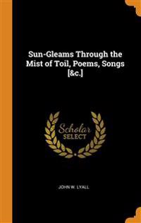 Sun-Gleams Through the Mist of Toil, Poems, Songs [&c.]