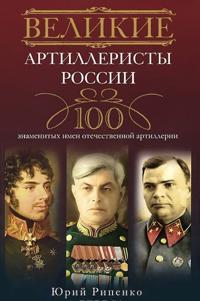 Velikie artilleristy Rossii. 100 znamenitykh imen otechestvennoj artillerii