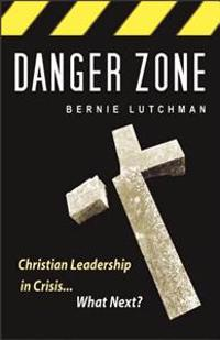 Danger Zone: Christian Leadership in Crisis...What Next?