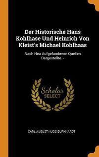 Der Historische Hans Kohlhase Und Heinrich Von Kleist's Michael Kohlhaas: Nach Neu Aufgefundenen Quellen Dargestellte. -