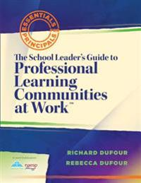 The School Leader's Guide to Professional Learning Communities at Workacentsa Acents