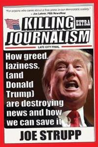Killing Journalism: How Greed, Laziness (and Donald Trump) Are Destroying News, and How We Can Save It