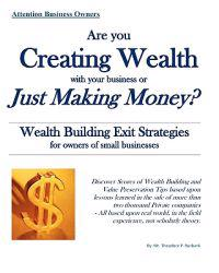 Are You Creating Wealth with Your Business or Just Making Money?: Wealth Building Exit Strategies and Succession Planning