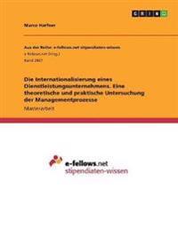 Die Internationalisierung eines Dienstleistungsunternehmens. Eine theoretische und praktische Untersuchung der Managementprozesse