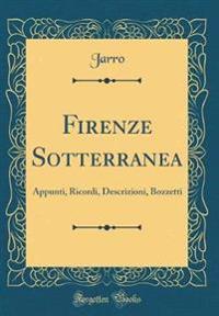 Firenze Sotterranea: Appunti, Ricordi, Descrizioni, Bozzetti (Classic Reprint)