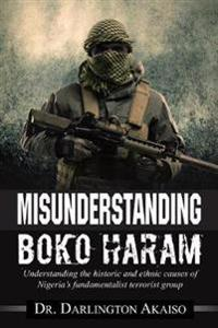 Misunderstanding Boko Haram: Understanding the historic and ethnic causes of  Nigeria's fundamentalist terrorist group
