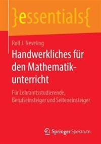 Handwerkliches Für Den Mathematikunterricht: Für Lehramtsstudierende, Berufseinsteiger Und Seiteneinsteiger