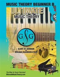 Music Theory Beginner B Ultimate Music Theory: Music Theory Beginner B Workbook Includes 12 Fun and Engaging Lessons, Reviews, Sight Reading & Ear Tra