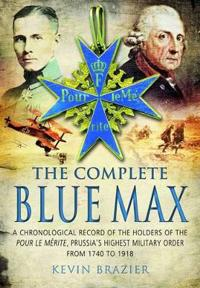 The Complete Blue Max: A Chronological Record of the Holders of the Pour Le Me'rite, Prussia's Highest Military Order, from 1740 to 1918
