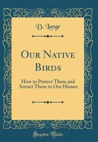 Our Native Birds: How to Protect Them and Attract Them to Our Homes (Classic Reprint)