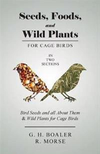 Seeds, Foods, and Wild Plants for Cage Birds - In Two Sections: Bird Seeds and All about Them & Wild Plants for Cage Birds