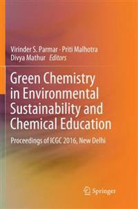 Green Chemistry in Environmental Sustainability and Chemical Education : Proceedings of ICGC 2016, New Delhi
