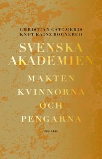 Svenska Akademien : makten, kvinnorna och pengarna