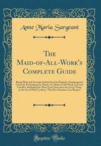 The Maid-Of-All-Work's Complete Guide: Being Plain and Accurate Instructions for Properly Arranging and Correctly Performing the Duties of a Maid-Of-A