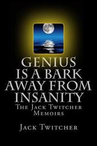Genius Is a Bark Away from Insanity: The Jack Twitcher Memoirs
