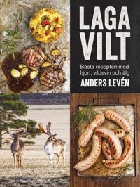 Laga vilt : bästa recepten med hjort, vildsvin och älg