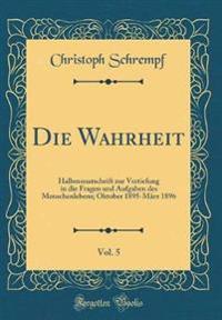 Die Wahrheit, Vol. 5: Halbmonatschrift Zur Vertiefung in Die Fragen Und Aufgaben Des Menschenlebens; Oktober 1895-März 1896 (Classic Reprint