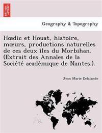 H DIC Et Houat, Histoire, M Urs, Productions Naturelles de Ces Deux I Les Du Morbihan. (Extrait Des Annales de La Socie Te Acade Mique de Nantes.).